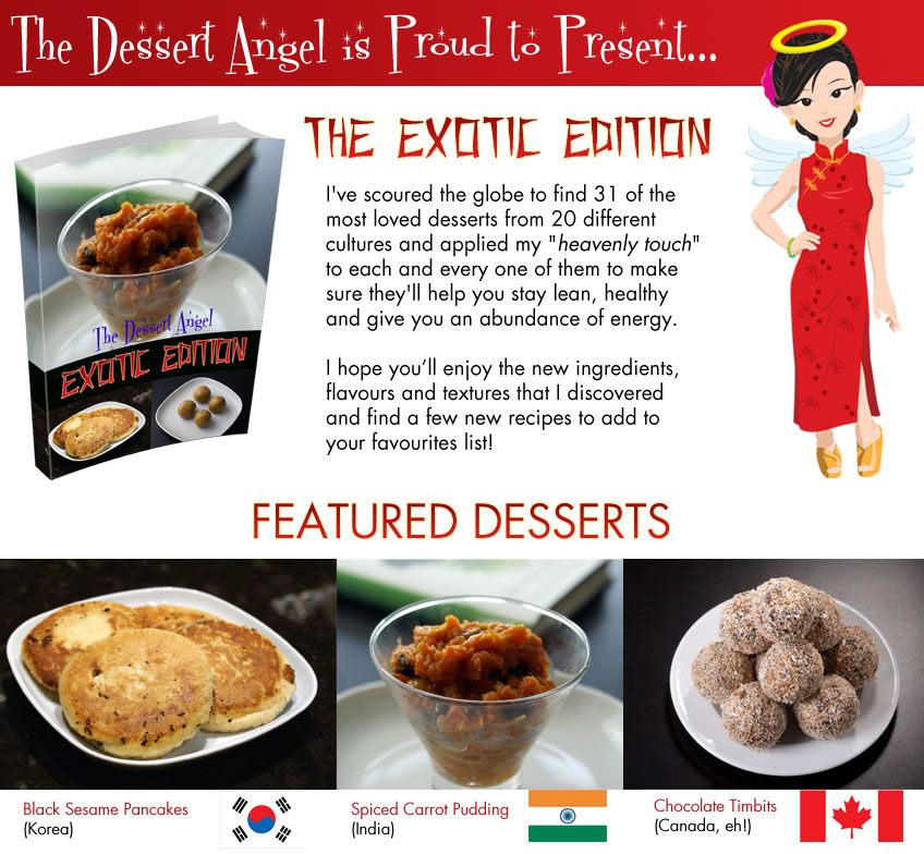 "I've scoured the globe to find the best desserts from 12 different cultures and applied my ""heavenly touch"" to each  and every one of them to make sure they'll help you stay lean, healthy and give you  an abundance of energy.  I hope you'll enjoy the new ingredients, flavours and textures that I discovered  and find a few new recipes to add to  your favourites list!"